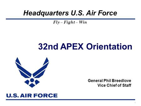 Headquarters U.S. Air Force Fly – Fight – Win 32nd APEX Orientation General Phil Breedlove Vice Chief of Staff 1.