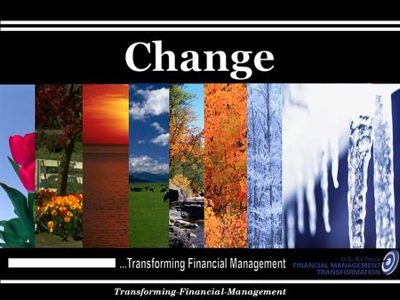 Transforming-Financial-Management. Agenda Why Change? – Why it is important for the Air Force Make Change – How the Air Force is Changing Time for Change.