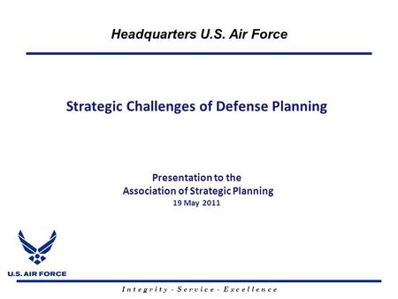 I n t e g r i t y - S e r v i c e - E x c e l l e n c e Headquarters U.S. Air Force Strategic Challenges of Defense Planning Presentation to the Association.