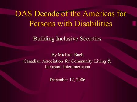 OAS Decade of the Americas for Persons with Disabilities Building Inclusive Societies By Michael Bach Canadian Association for Community Living & Inclusion.