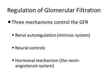 Regulation of Glomerular Filtration  Three mechanisms control the GFR  Renal autoregulation (intrinsic system)  Neural controls  Hormonal mechanism.