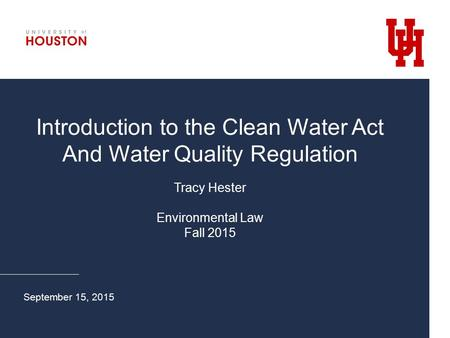 Introduction to the Clean Water Act And Water Quality Regulation Tracy Hester Environmental Law Fall 2015 September 15, 2015.