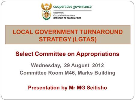 Select Committee on Appropriations Wednesday, 29 August 2012 Committee Room M46, Marks Building Presentation by Mr MG Seitisho LOCAL GOVERNMENT TURNAROUND.