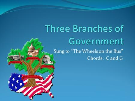 "Sung to ""The Wheels on the Bus"" Chords: C and G. The three branches of government, Government, government, The three branches of government, What does."