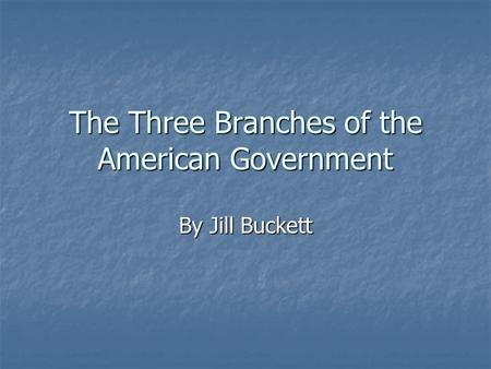 The Three Branches of the American Government By Jill Buckett.