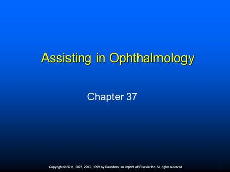 1 Copyright © 2011, 2007, 2003, 1999 by Saunders, an imprint of Elsevier Inc. All rights reserved. Assisting in Ophthalmology Chapter 37.