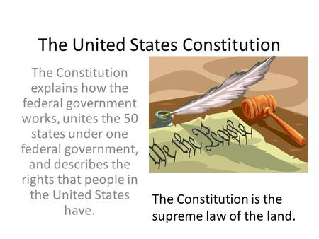 The United States Constitution The Constitution explains how the federal government works, unites the 50 states under one federal government, and describes.