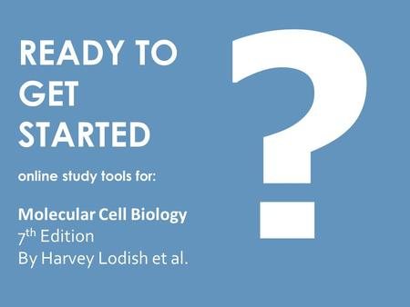 READY TO GET STARTED online study tools for: Molecular Cell Biology 7 th Edition By Harvey Lodish et al. ?