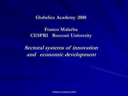 Globelics Academy 2008 Franco Malerba CESPRI Bocconi University Sectoral systems of innovation and economic development.