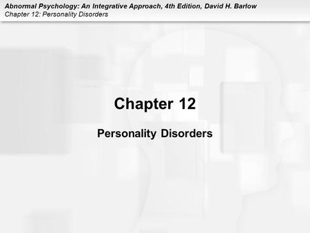 Abnormal Psychology: An Integrative Approach, 4th Edition, David H. Barlow Chapter 12: Personality Disorders Chapter 12 Personality Disorders.