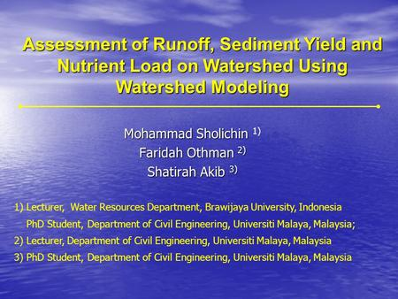 Assessment of Runoff, Sediment Yield and Nutrient Load on Watershed Using Watershed Modeling Mohammad Sholichin Mohammad Sholichin 1) Faridah Othman 2)