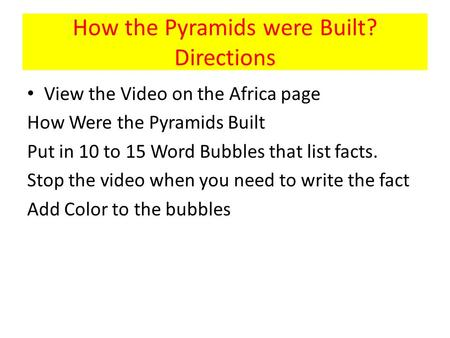 How the Pyramids were Built? Directions View the Video on the Africa page How Were the Pyramids Built Put in 10 to 15 Word Bubbles that list facts. Stop.