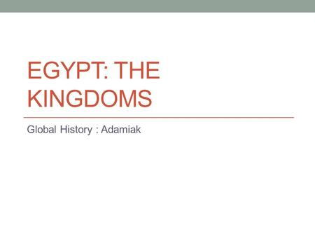 EGYPT: THE KINGDOMS Global History : Adamiak. The Old Kingdom (2700 – 2200 BCE) Egyptian Culture Unthreatened by outside invaders Although Egypt was in.