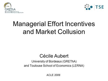 Managerial Effort Incentives and Market Collusion Cécile Aubert University of Bordeaux (GREThA) and Toulouse School of Economics (LERNA) ACLE 2009.