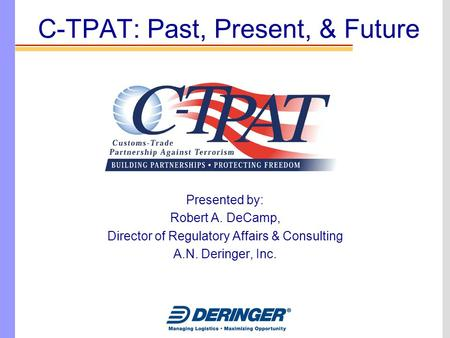 C-TPAT: Past, Present, & Future Presented by: Robert A. DeCamp, Director of Regulatory Affairs & Consulting A.N. Deringer, Inc.