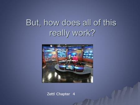But, how does all of this really work? Zettl Chapter 4.