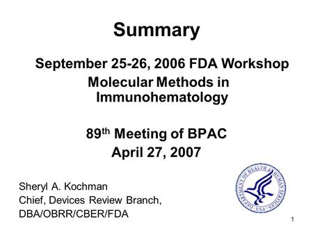 1 Summary September 25-26, 2006 FDA Workshop Molecular Methods in Immunohematology 89 th Meeting of BPAC April 27, 2007 Sheryl A. Kochman Chief, Devices.