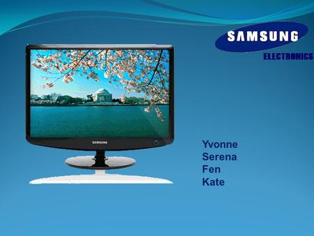 Yvonne Serena Fen Kate. History  Samsung Group was founded in 1938.  Enter into the global market in 1970s.  Samsung takes leader position of LCD in.
