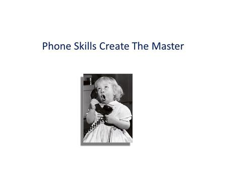 Phone Skills Create The Master. 3 Rules To Remember When on the Phone #1. Always Remember you have what they want #1. Always Remember you have what they.