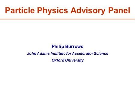Particle Physics Advisory Panel Philip Burrows John Adams Institute for Accelerator Science Oxford University.
