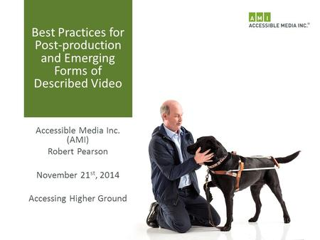 Best Practices for Post-production and Emerging Forms of Described Video Accessible Media Inc. (AMI) Robert Pearson November 21 st, 2014 Accessing Higher.