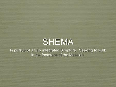 SHEMA In pursuit of a fully integrated Scripture. Seeking to walk in the footsteps of the Messiah.