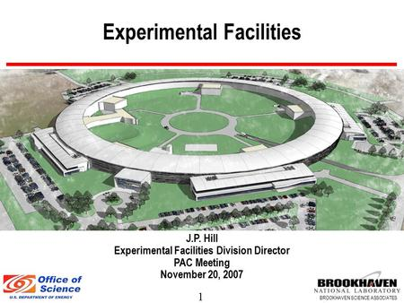 1 BROOKHAVEN SCIENCE ASSOCIATES Experimental Facilities J.P. Hill Experimental Facilities Division Director PAC Meeting November 20, 2007.