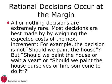 Economics for Leaders Rational Decisions Occur at the Margin All or nothing decisions are extremely rare. Most decisions are best made by by weighing the.