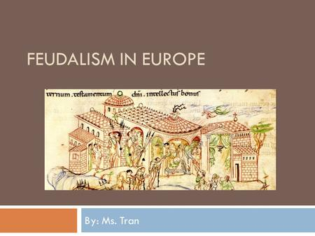 FEUDALISM IN EUROPE By: Ms. Tran. Essential Questions 1. Why did feudalism develop? 2. How did feudalism affect the political, social, and economic environment.