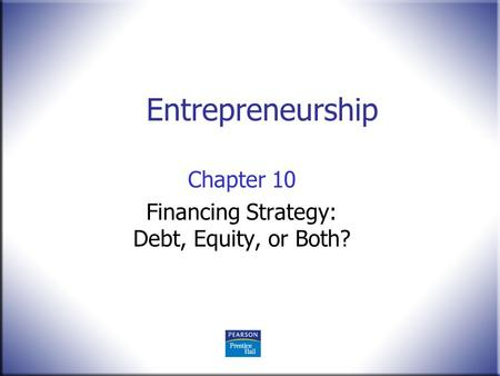 Entrepreneurship Chapter 10 Financing Strategy: Debt, Equity, or Both?