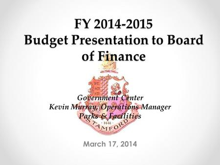 FY 2014-2015 Budget Presentation to Board of Finance March 17, 2014 Government Center Kevin Murray, Operations Manager Parks & Facilities.