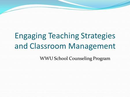 Engaging Teaching Strategies and Classroom Management WWU School Counseling Program.