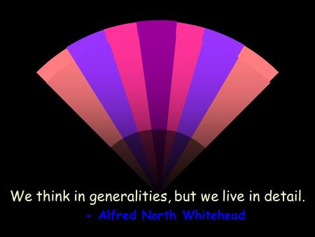 We think in generalities, but we live in detail. - Alfred North Whitehead.