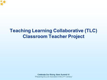 "Celebrate Our Rising Stars Summit VI ""Preparing ELLs to Succeed in the 21 st Century"" Teaching Learning Collaborative (TLC) Classroom Teacher Project."