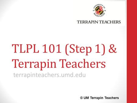 TLPL 101 (Step 1) & Terrapin Teachers terrapinteachers.umd.edu © UM Terrapin Teachers.