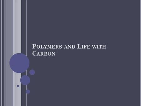 P OLYMERS AND L IFE WITH C ARBON. P OLYMERS Polymers are large complex molecules built from smaller molecules joined together in a repeating pattern.