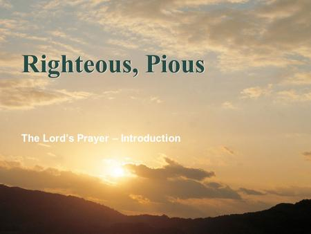 Righteous, Pious The Lord's Prayer – Introduction.