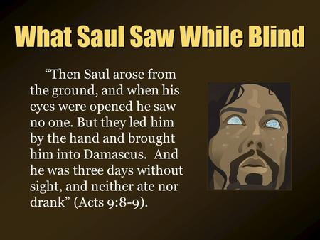 "What Saul Saw While Blind ""Then Saul arose from the ground, and when his eyes were opened he saw no one. But they led him by the hand and brought him into."