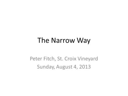 The Narrow Way Peter Fitch, St. Croix Vineyard Sunday, August 4, 2013.
