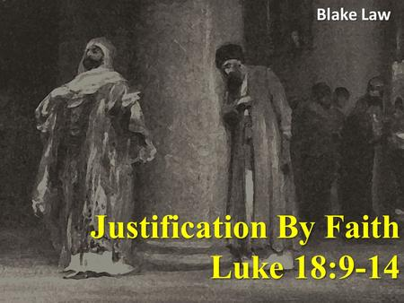Justification By Faith Luke 18:9-14 Blake Law. Luke 18:9-14 He also told this parable to some who trusted in themselves that they were righteous, and.