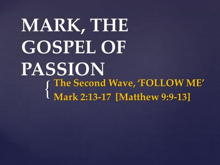 { MARK, THE GOSPEL OF PASSION The Second Wave, 'FOLLOW ME' Mark 2:13-17 [Matthew 9:9-13]