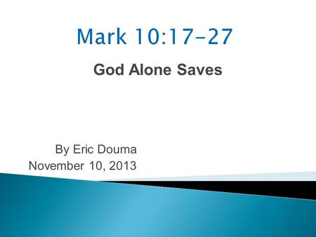 God Alone Saves By Eric Douma November 10, 2013. Mark 10:17 As He was setting out on a journey, a man ran up to Him and knelt before Him, and asked Him,