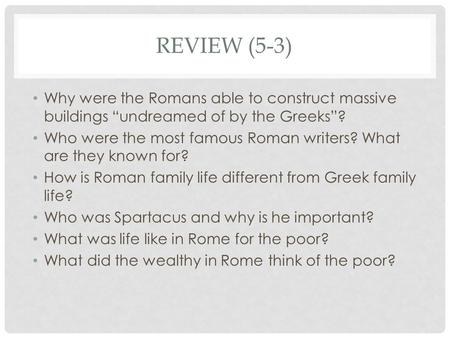 "REVIEW (5-3) Why were the Romans able to construct massive buildings ""undreamed of by the Greeks""? Who were the most famous Roman writers? What are they."