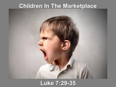 Children In The Marketplace Luke 7:29-35. 29 And when all the people heard Him, even the tax collectors justified God, having been baptized with the baptism.