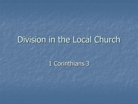 Division in the Local Church 1 Corinthians 3. 1 Corinthians 3:1-2 1Brothers, I could not address you as spiritual but as worldly-- mere infants in Christ.