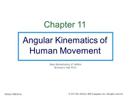 Chapter 11 Angular Kinematics of Human Movement Basic Biomechanics, 6 th edition By Susan J. Hall, Ph.D. © 2012 The McGraw-Hill Companies, Inc. All rights.