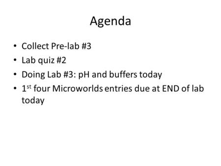 Agenda Collect Pre-lab #3 Lab quiz #2 Doing Lab #3: pH and buffers today 1 st four Microworlds entries due at END of lab today.