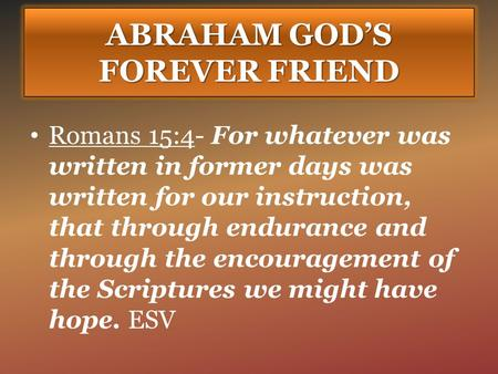 ABRAHAM GOD'S FOREVER FRIEND Romans 15:4- For whatever was written in former days was written for our instruction, that through endurance and through the.