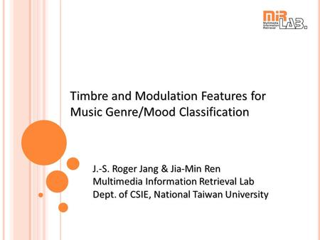 Timbre and Modulation Features for Music Genre/Mood Classification J.-S. Roger Jang & Jia-Min Ren Multimedia Information Retrieval Lab Dept. of CSIE, National.
