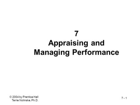 © 2004 by Prentice Hall Terrie Nolinske, Ph.D. 7 - 1 7 Appraising and Managing Performance.